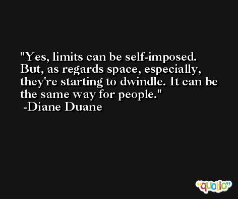 Yes, limits can be self-imposed. But, as regards space, especially, they're starting to dwindle. It can be the same way for people. -Diane Duane