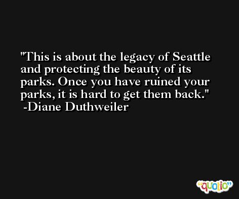 This is about the legacy of Seattle and protecting the beauty of its parks. Once you have ruined your parks, it is hard to get them back. -Diane Duthweiler