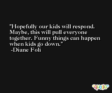 Hopefully our kids will respond. Maybe, this will pull everyone together. Funny things can happen when kids go down. -Diane Foli
