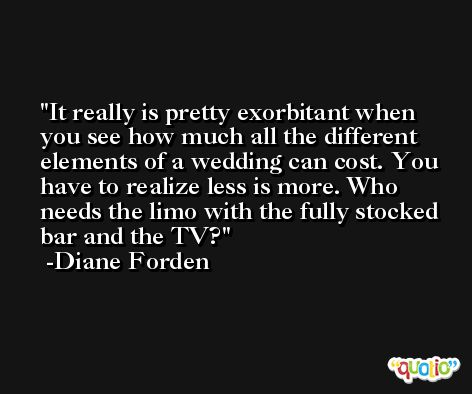 It really is pretty exorbitant when you see how much all the different elements of a wedding can cost. You have to realize less is more. Who needs the limo with the fully stocked bar and the TV? -Diane Forden