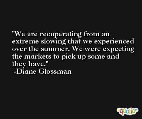We are recuperating from an extreme slowing that we experienced over the summer. We were expecting the markets to pick up some and they have. -Diane Glossman