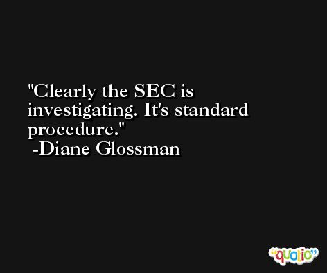 Clearly the SEC is investigating. It's standard procedure. -Diane Glossman