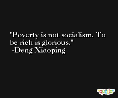 Poverty is not socialism. To be rich is glorious. -Deng Xiaoping