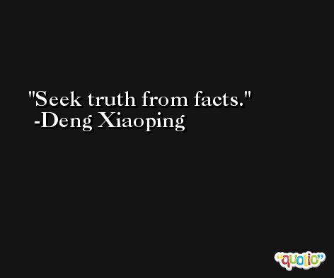 Seek truth from facts. -Deng Xiaoping
