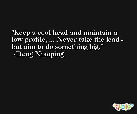 Keep a cool head and maintain a low profile, ... Never take the lead - but aim to do something big. -Deng Xiaoping
