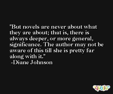 But novels are never about what they are about; that is, there is always deeper, or more general, significance. The author may not be aware of this till she is pretty far along with it. -Diane Johnson