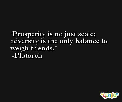 Prosperity is no just scale; adversity is the only balance to weigh friends. -Plutarch