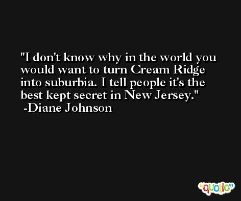 I don't know why in the world you would want to turn Cream Ridge into suburbia. I tell people it's the best kept secret in New Jersey. -Diane Johnson
