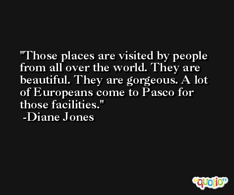 Those places are visited by people from all over the world. They are beautiful. They are gorgeous. A lot of Europeans come to Pasco for those facilities. -Diane Jones