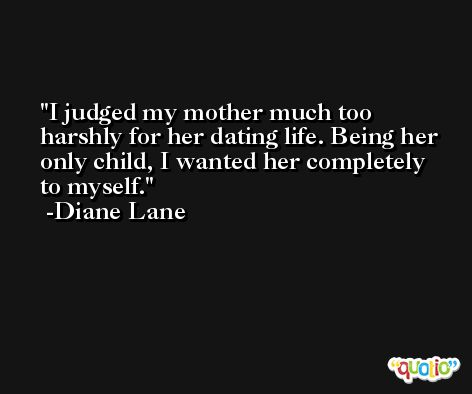 I judged my mother much too harshly for her dating life. Being her only child, I wanted her completely to myself. -Diane Lane