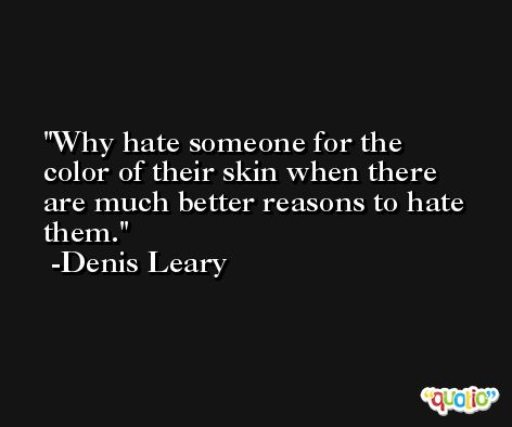 Why hate someone for the color of their skin when there are much better reasons to hate them. -Denis Leary