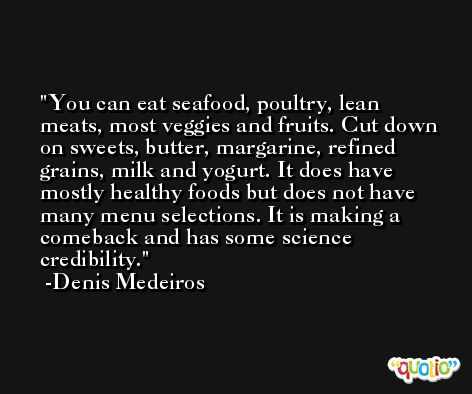You can eat seafood, poultry, lean meats, most veggies and fruits. Cut down on sweets, butter, margarine, refined grains, milk and yogurt. It does have mostly healthy foods but does not have many menu selections. It is making a comeback and has some science credibility. -Denis Medeiros