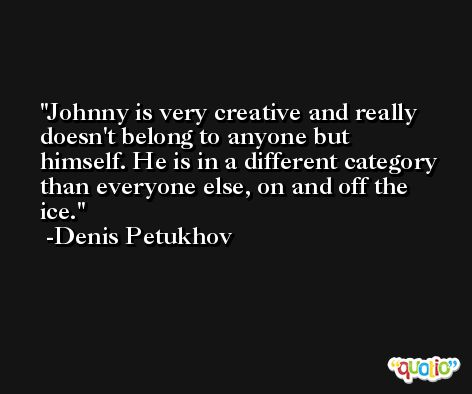 Johnny is very creative and really doesn't belong to anyone but himself. He is in a different category than everyone else, on and off the ice. -Denis Petukhov
