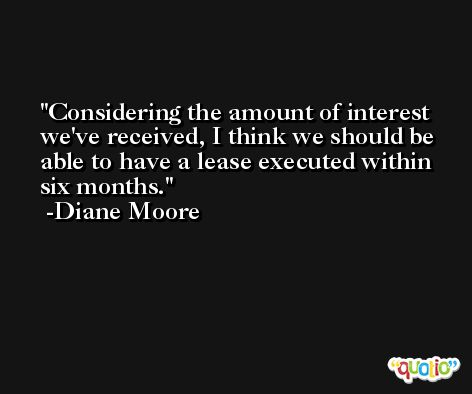 Considering the amount of interest we've received, I think we should be able to have a lease executed within six months. -Diane Moore