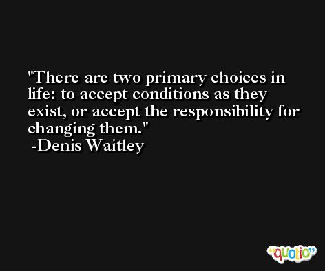 There are two primary choices in life: to accept conditions as they exist, or accept the responsibility for changing them. -Denis Waitley
