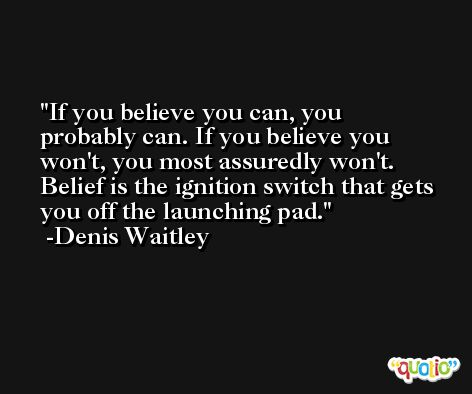 If you believe you can, you probably can. If you believe you won't, you most assuredly won't. Belief is the ignition switch that gets you off the launching pad. -Denis Waitley