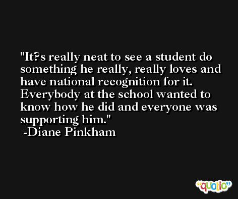 It?s really neat to see a student do something he really, really loves and have national recognition for it. Everybody at the school wanted to know how he did and everyone was supporting him. -Diane Pinkham