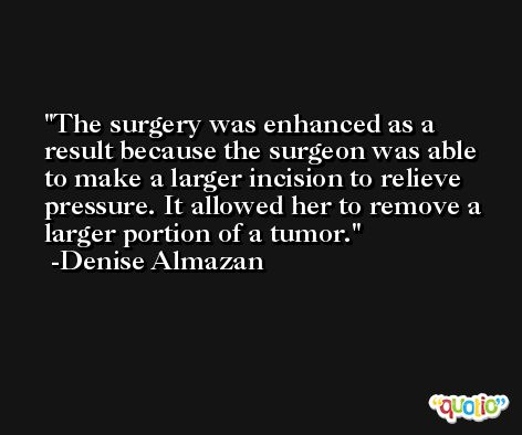 The surgery was enhanced as a result because the surgeon was able to make a larger incision to relieve pressure. It allowed her to remove a larger portion of a tumor. -Denise Almazan