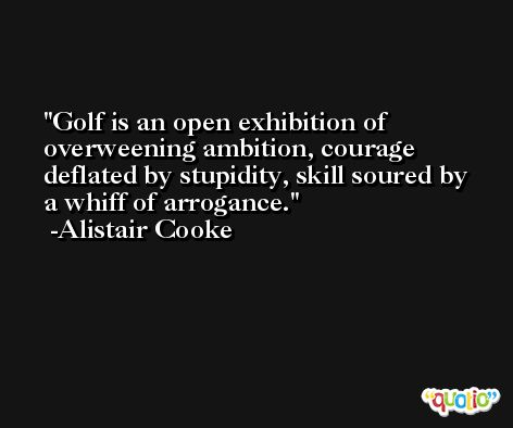 Golf is an open exhibition of overweening ambition, courage deflated by stupidity, skill soured by a whiff of arrogance. -Alistair Cooke
