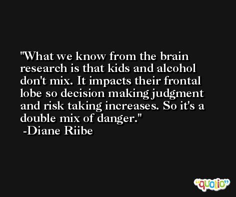 What we know from the brain research is that kids and alcohol don't mix. It impacts their frontal lobe so decision making judgment and risk taking increases. So it's a double mix of danger. -Diane Riibe