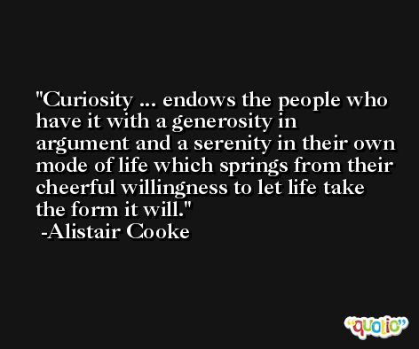 Curiosity ... endows the people who have it with a generosity in argument and a serenity in their own mode of life which springs from their cheerful willingness to let life take the form it will. -Alistair Cooke