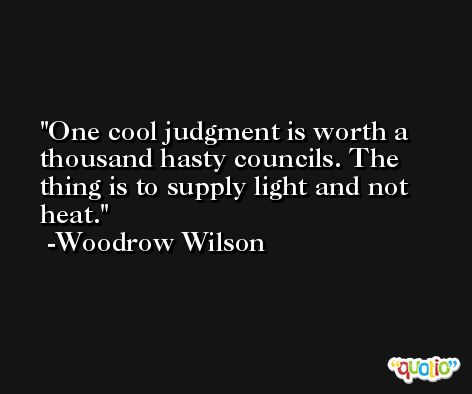 One cool judgment is worth a thousand hasty councils. The thing is to supply light and not heat. -Woodrow Wilson