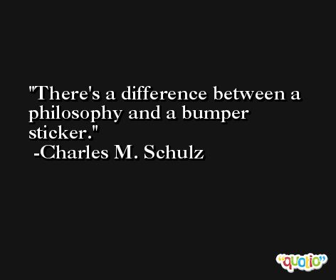 There's a difference between a philosophy and a bumper sticker. -Charles M. Schulz