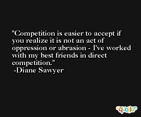Competition is easier to accept if you realize it is not an act of oppression or abrasion - I've worked with my best friends in direct competition. -Diane Sawyer