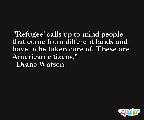 'Refugee' calls up to mind people that come from different lands and have to be taken care of. These are American citizens. -Diane Watson