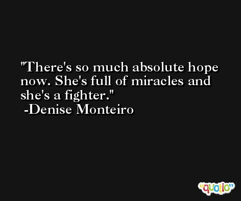 There's so much absolute hope now. She's full of miracles and she's a fighter. -Denise Monteiro