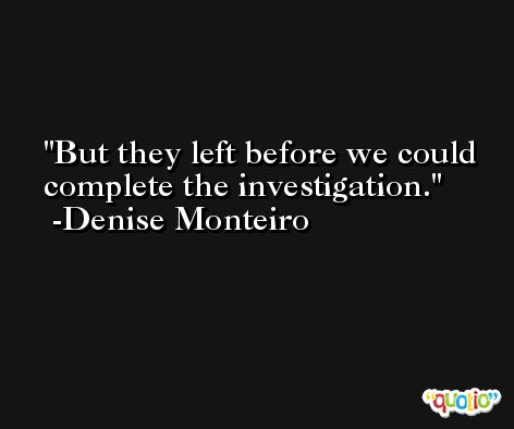 But they left before we could complete the investigation. -Denise Monteiro