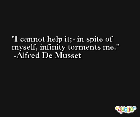I cannot help it;- in spite of myself, infinity torments me. -Alfred De Musset
