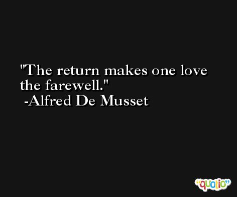 The return makes one love the farewell. -Alfred De Musset