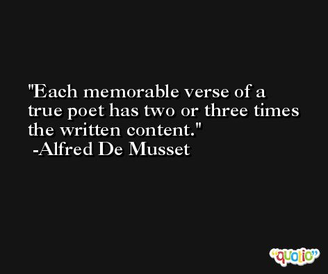 Each memorable verse of a true poet has two or three times the written content. -Alfred De Musset