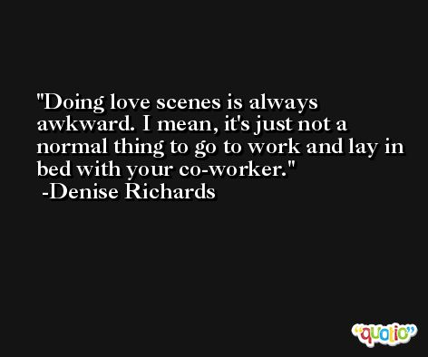 Doing love scenes is always awkward. I mean, it's just not a normal thing to go to work and lay in bed with your co-worker. -Denise Richards
