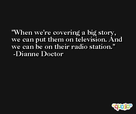 When we're covering a big story, we can put them on television. And we can be on their radio station. -Dianne Doctor