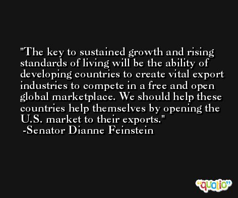 The key to sustained growth and rising standards of living will be the ability of developing countries to create vital export industries to compete in a free and open global marketplace. We should help these countries help themselves by opening the U.S. market to their exports. -Senator Dianne Feinstein