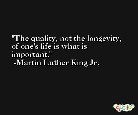 The quality, not the longevity, of one's life is what is important. -Martin Luther King Jr.