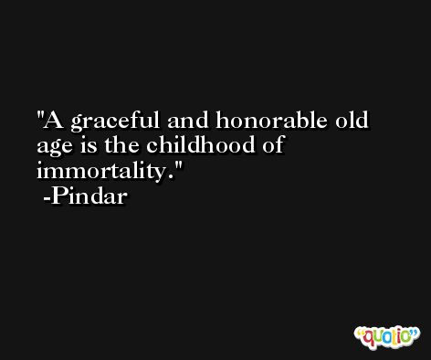A graceful and honorable old age is the childhood of immortality. -Pindar