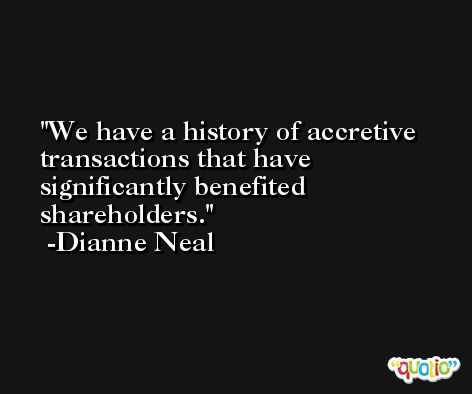 We have a history of accretive transactions that have significantly benefited shareholders. -Dianne Neal