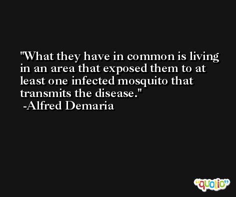 What they have in common is living in an area that exposed them to at least one infected mosquito that transmits the disease. -Alfred Demaria