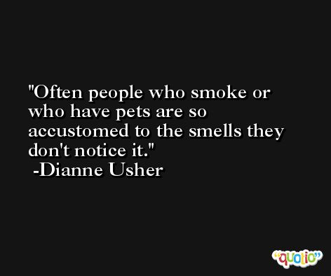 Often people who smoke or who have pets are so accustomed to the smells they don't notice it. -Dianne Usher
