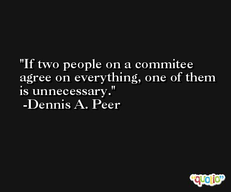 If two people on a commitee agree on everything, one of them is unnecessary. -Dennis A. Peer