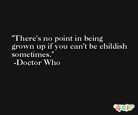 There's no point in being grown up if you can't be childish sometimes. -Doctor Who
