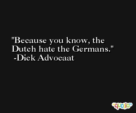 Because you know, the Dutch hate the Germans. -Dick Advocaat