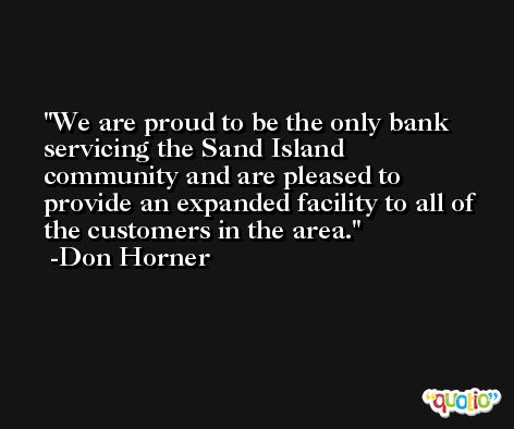 We are proud to be the only bank servicing the Sand Island community and are pleased to provide an expanded facility to all of the customers in the area. -Don Horner
