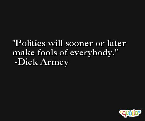 Politics will sooner or later make fools of everybody. -Dick Armey
