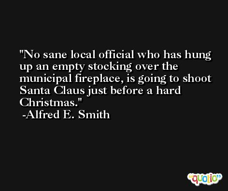 No sane local official who has hung up an empty stocking over the municipal fireplace, is going to shoot Santa Claus just before a hard Christmas. -Alfred E. Smith
