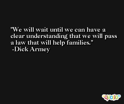 We will wait until we can have a clear understanding that we will pass a law that will help families. -Dick Armey