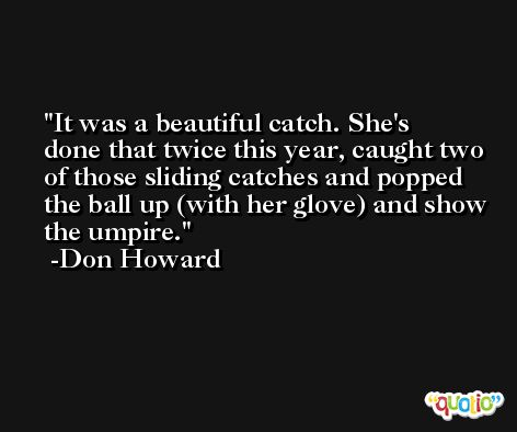 It was a beautiful catch. She's done that twice this year, caught two of those sliding catches and popped the ball up (with her glove) and show the umpire. -Don Howard